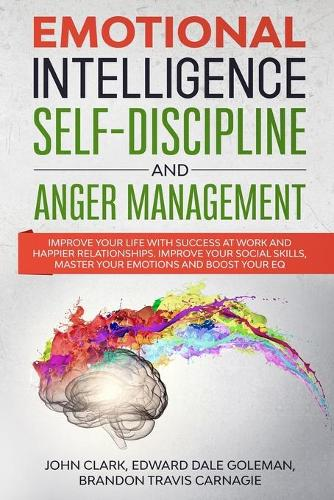 Emotional Intelligence, Self-Discipline and Anger Management: Improve your life with Success at Work and Happier Relationships. Improve Your Social Skills, master your Emotions and Boost Your EQ (Paperback)