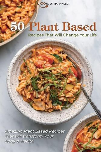 50 Plant Based Recipes that Will Change Your Life: Amazing Plant Based Recipes That will transform Your Body & Health (Paperback)