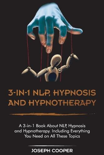 3-in-1 NPL, Hypnosis and Hypnotherapy: A 3-in-1 Book About NLP, Hypnosis and Hypnotherapy. Including Everything You Need on All These Topics (Paperback)
