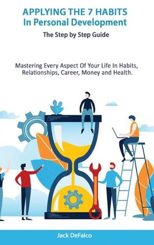 Applying The 7 Habits In Personal Development - The Step by Step Guide Mastering Every Aspect Of Your Life In Habits, Relationships, Career, Money and Health. (Hardback)