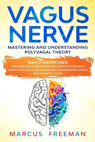 Vagus Nerve: Mastering and Understanding Polyvagal Theory. Daily Exercises and Massages Stimulations Will Help You to Reduce Anxiety, Panic Attacks, Depression, Inflammation, Anger, and Chronic Illness. (Paperback)