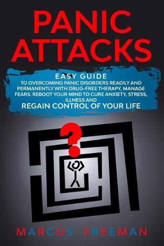 Panic Attacks: Easy Guide to Overcoming Panic Disorders Readily and Permanently with Drug-Free Therapy, Manage Fears. Reboot your Mind to Cure Anxiety, Stress, Illness, and Regain Control of your Life. (Paperback)
