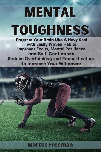 Mental Toughness: Program Your Brain Like A Navy Seal with Easily Proven Habits: Improves Focus, Mental Resilience, and Self-Confidence. Reduce Overthinking and Procrastination to Increase Your Willpower (Paperback)