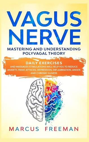 Vagus Nerve: Mastering and Understanding Polyvagal Theory. Daily Exercises and Massages Stimulations Will Help You to Reduce Anxiety, Panic Attacks, Depression, Inflammation, Anger, and Chronic Illness. (Hardback)