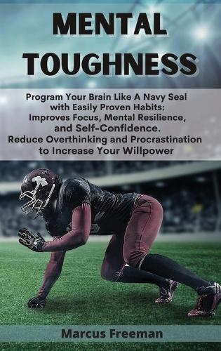 Mental Toughness: Program Your Brain Like A Navy Seal with Easily Proven Habits: Improves Focus, Mental Resilience, and Self-Confidence. Reduce Overthinking and Procrastination to Increase Your Willpower (Hardback)
