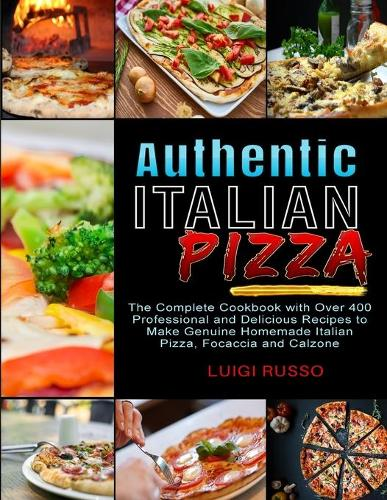 Authentic Italian Pizza: The Complete Cookbook with Over 400 Professional and Delicious Recipes to Make Genuine Homemade Italian Pizza, Focaccia and Calzone - The Complete Italian Cuisine Cookbook 2 (Paperback)