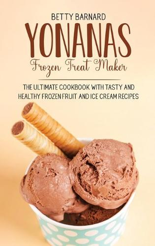 Yonanas Frozen Treat Maker: The Ultimate Cookbook with Tasty and Healthy Frozen Fruit and Ice Cream Recipes (Hardback)