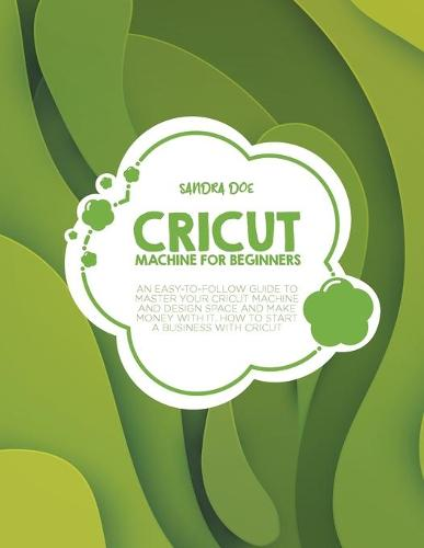 Cricut Machine for Beginners: An Easy-To Follow Guide to Master Your Cricut Machine and Design Space and Make Money with It. How to Start a Business with It (Paperback)