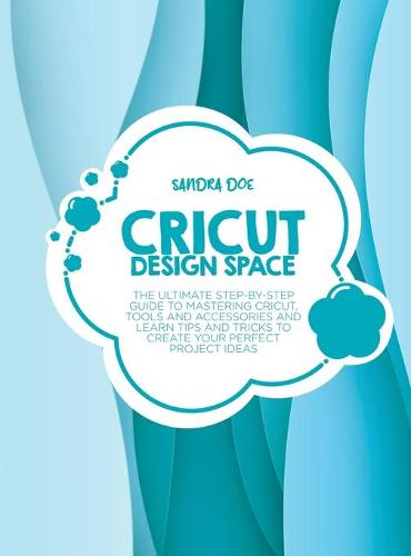 Cricut Design Space: The Ultimate Step-By-Step Guide Top Mastering Cricut, Tools and Accessories and Learn Tips and Tricks to Create Your Perfect Project Ideas (Hardback)