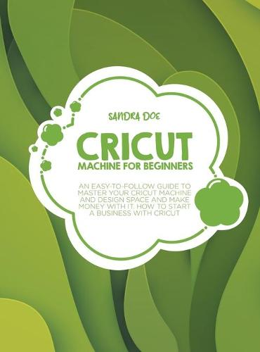 Cricut for Beginners: A Complete DIY Guide to Master Your Cricut Machine, Cricut Design Space, and Craft Out Creative Cricut Project Ideas (Tips and Tricks) (Hardback)