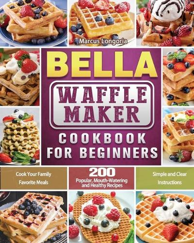 BELLA Waffle Maker Cookbook for Beginners: 200 Popular, Mouth-Watering and Healthy Recipes to Cook Your Family Favorite Meals with Simple and Clear Instructions (Paperback)