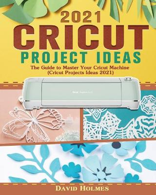 Cricut Project Ideas 2021: The Guide to Master Your Cricut Machine (Cricut Projects Ideas 2021) (Paperback)