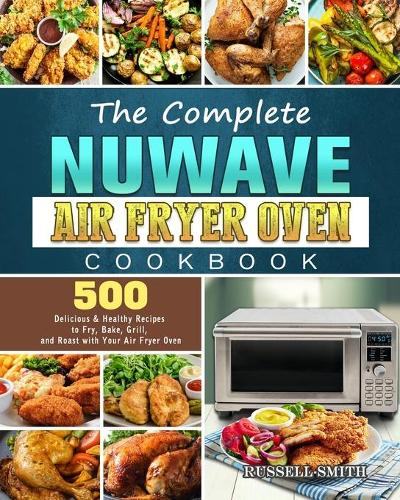 The Complete NuWave Air Fryer Oven Cookbook: 500 Delicious & Healthy Recipes to Fry, Bake, Grill, and Roast with Your Air Fryer Oven (Paperback)