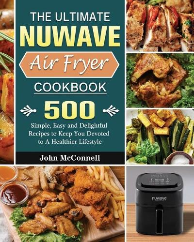 The Ultimate Nuwave Air Fryer Cookbook: 500 Simple, Easy and Delightful Recipes to Keep You Devoted to A Healthier Lifestyle (Paperback)