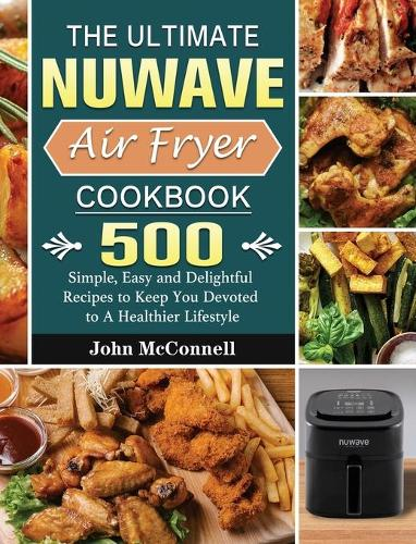 The Ultimate Nuwave Air Fryer Cookbook: 500 Simple, Easy and Delightful Recipes to Keep You Devoted to A Healthier Lifestyle (Hardback)