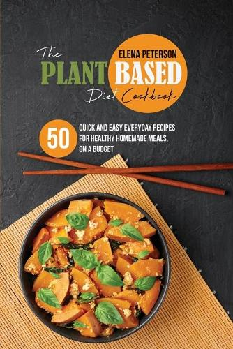 The Plant Based Diet Cookbook: 50 Quick And Easy Everyday Recipes For Healthy Homemade Meals, On A Budget (Paperback)