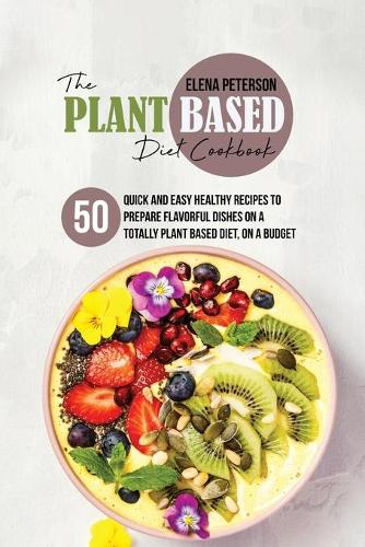 The Plant Based Diet Cookbook: 50 Quick And Easy Healthy Recipes to Prepare Flavorful Dishes On A Totally Plant Based Diet, On A Budget (Paperback)