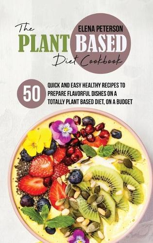 The Plant Based Diet Cookbook: 50 Quick And Easy Healthy Recipes to Prepare Flavorful Dishes On A Totally Plant Based Diet, On A Budget (Hardback)
