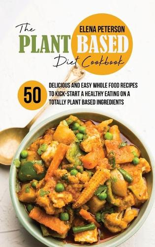 The Plant Based Diet Cookbook: 50 Delicious And Easy Whole Food Recipes to Kick-Start a Healthy Eating On A Totally Plant Based Ingredients (Hardback)
