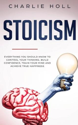 Stoicism: Everything You Should Know To Control Your Thinking, Build Confidence, Train Your Mind and Achieve True Happiness (Including Key Principles And Practical Exercises) (Hardback)