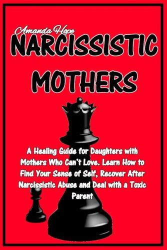 Narcissistic Mothers: A Healing Guide for Daughters with Mothers Who Can't Love. Learn How to Find Your Sense of Self, Recover After Narcissistic Abuse and Deal with a Toxic Parent (Paperback)