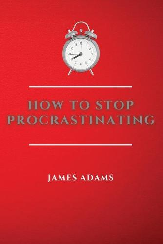 How to Stop Procrastinating: A Beginner's Guide to Overcome Procrastination with Many Proven and Easy Strategies (Paperback)
