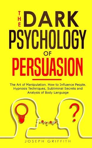 The Dark Psychology of Persuasion: The Art of Manipulation, How to Influence People. Hypnosis Techniques, Subliminal Secrets and Analysis of Body Language (Paperback)