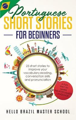 Portuguese Short Stories for Beginners: 25 Short Stories To Improve Your Vocabulary, Reading, Conversation skills and Pronunciation (Hardback)