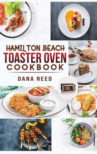 Hamilton Beach Toaster Oven Cookbook: Delicious and Easy Recipes for Crispy and Quick Meals in Less Time for beginners and advanced users. Easy Cooking Techniques for Convection Oven, Bake and more. (Hardback)