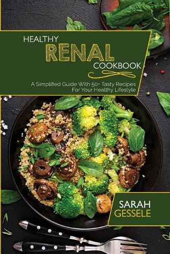 Healthy Renal Cookbook: A Simplified Guide With 50+ Tasty Recipes For Your Healthy Lifestyle (Paperback)