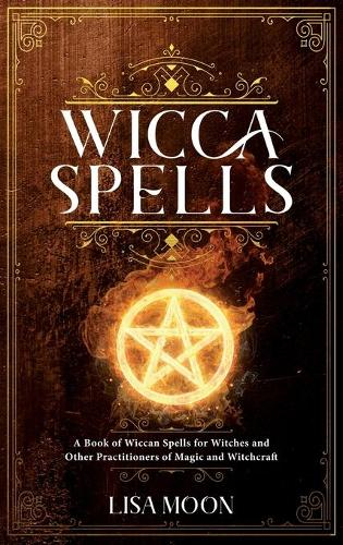Wicca Spells: A Book of Wiccan Spells for Witches and other Practitioners of Magic and Witchcraft (Hardback)