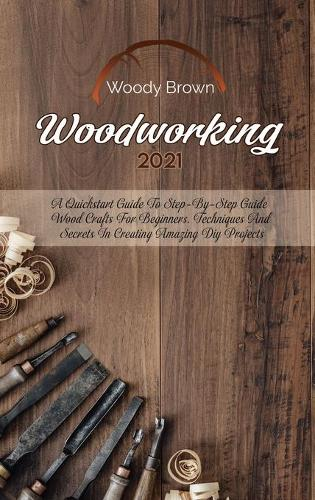 Woodworking 2021: A QuickStart Guide to Step-By-Step Guide Wood Crafts for Beginners. Techniques and Secrets in Creating Amazing DIY Projects (Hardback)