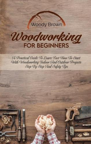 Woodworking For Beginners: A Practical Guide to Learn Fast How to Start with Woodworking Indoor and Outdoor Projects Step-By-Step and Safety Tips (Hardback)