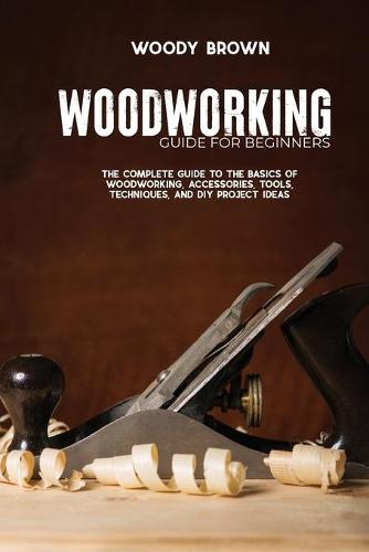 Woodworking Guide for Beginners: The Complete Guide To The Basics Of Woodworking, Accessories, Tools, Techniques, and DIY Project Ideas (Paperback)