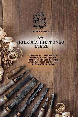 Die Holzbearbeitungs- Bibel: 2 Bücher in 1: Eine einfache Anleitung für Anfanger, um preiswerte Projekte zu Hause Schritt für Schritt und Projekte für Anfanger zu starten (Paperback)
