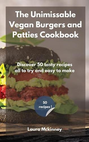 The Unmissable Vegan Burgers and Patties Cookbook: Discover 50 tasty recipes, all to try and easy to make (Hardback)