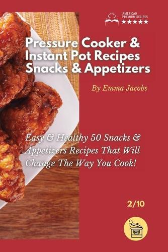 Pressure Cooker and Instant Pot Recipes - Snacks and Appetizers: Easy Ans Healthy 50 Snacks And Appetizers Recipes That Will Change The Way You Cook! - Pressure Cooker and Instant Pot Recipes by Emma Jacobs 2 (Paperback)