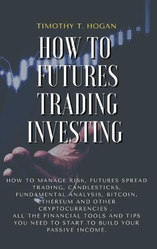 How to Futures Trading Investing: How to Manage Risk, FUTURES SPREAD TRADING, CANDLESTICKS, FUNDAMENTAL ANALYSIS, BITCOIN, ETHEREUM AND OTHER CRYPTOCURRENCIES . All the Financial Tools and Tips You Need to Start to Build Your Passive Income. (Hardback)