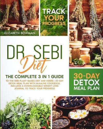 Dr. Sebi Diet: The Complete 3 in 1 Guide to the Sebi Plant-Based Diet and Herbs 30-Day Detox Meal Plan With Alkaline Cookbook. Includes a Downloadable Weight Loss Journal to Track Your Progress. - Dr. Sebi Diet: Road to Detox (Paperback)