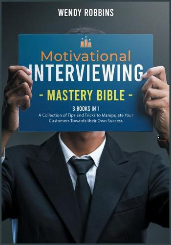 Motivational Interviewing Mastery Bible [3 Books in 1]: A Collection of Tips and Tricks to Manipulate Your Customers Towards their Own Success - The Happiness Education Factory (Paperback)