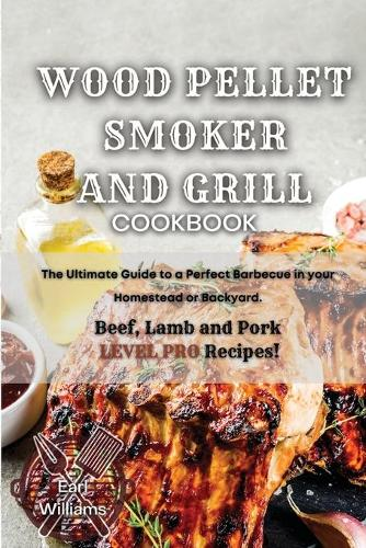 Wood Pellet Smoker and Grill Cookbook: The Ultimate Guide to a Perfect Barbecue in your Homestead or Backyard. Beef, Lamb and Pork LEVEL PRO Recipes! (Paperback)