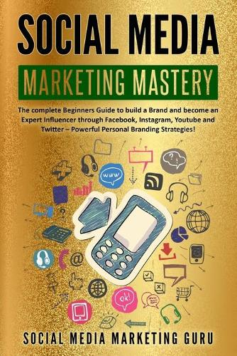 Social Media Marketing Mastery: The complete Beginners Guide to build a Brand and become an Expert Influencer through Facebook, Instagram, Youtube and Twitter - Powerful Personal Branding Strategies! (Paperback)