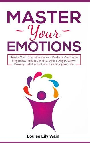 Master Your Emotions: Rewire Your Mind, Manage Your Feelings, Overcome Negativity, Reduce Anxiety, Stress, Anger, Worry, Develop Self-Control, and Live a Happier Life (Hardback)