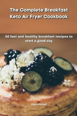 The Complete Breakfast Keto Air Fryer Cookbook: 50 fast and healthy breakfast recipes to start a good day (Paperback)