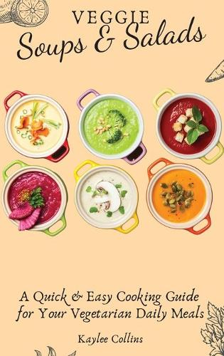 Veggie Soups and Salads: A Quick and Easy Cooking Guide for Your Vegetarian Daily Meals (Hardback)