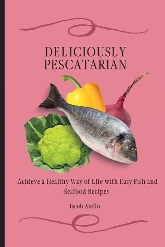Deliciously Pescatarian: Achieve a Healthy Way of Life with Easy Fish and Seafood Recipes (Paperback)