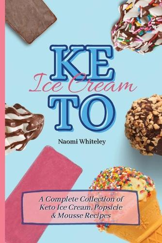 Keto Ice Cream: A Complete Collection of Keto Ice Cream, Popsicle & Mousse Recipes (Paperback)