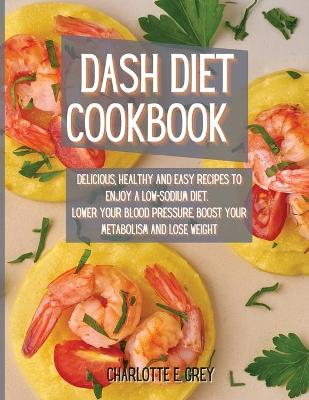 Dash Diet Cookbook: Delicious, Healthy and Easy Recipes to Enjoy a Low-Sodium Diet. Lower Your Blood Pressure, Boost Your Metabolism and Lose Weight (Paperback)