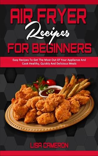 Air Fryer Recipes For Beginners: Easy Recipes To Get The Most Out Of Your Appliance And Cook Healthy, Quickly And Delicious Meals (Hardback)