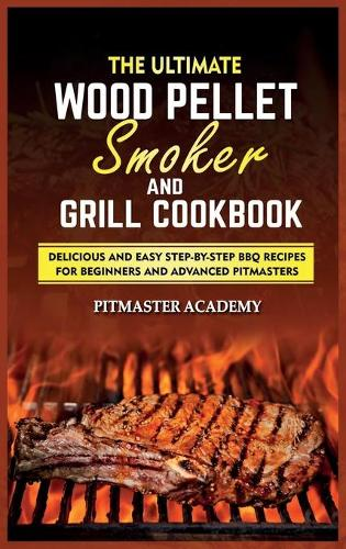 The Ultimate Wood Pellet Smoker and Grill Cookbook: Delicious and Easy Step-by-Step BBQ Recipes for Beginners and Advanced Pitmasters (Hardback)